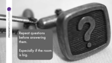 Repeat questions before answering them. Especially if the room is big.
